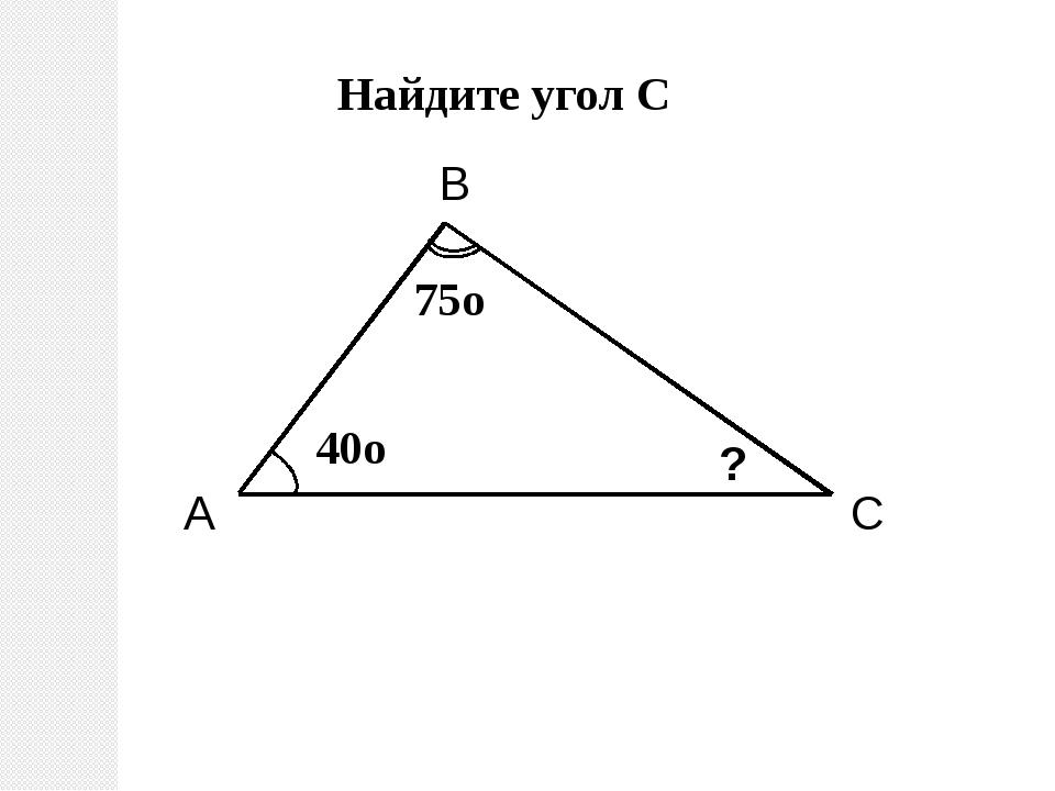 A C B ? Найдите угол С 75о 40о