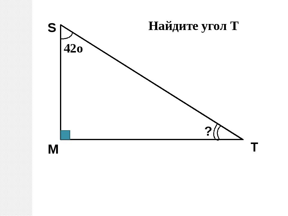M S T ? Найдите угол Т 42о