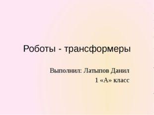 Роботы - трансформеры Выполнил: Латыпов Данил 1 «А» класс