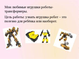 Мои любимые игрушки роботы-трансформеры. Цель работы: узнать игрушка робот –