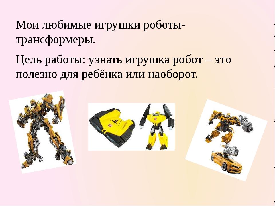 Мои любимые игрушки роботы-трансформеры. Цель работы: узнать игрушка робот –...
