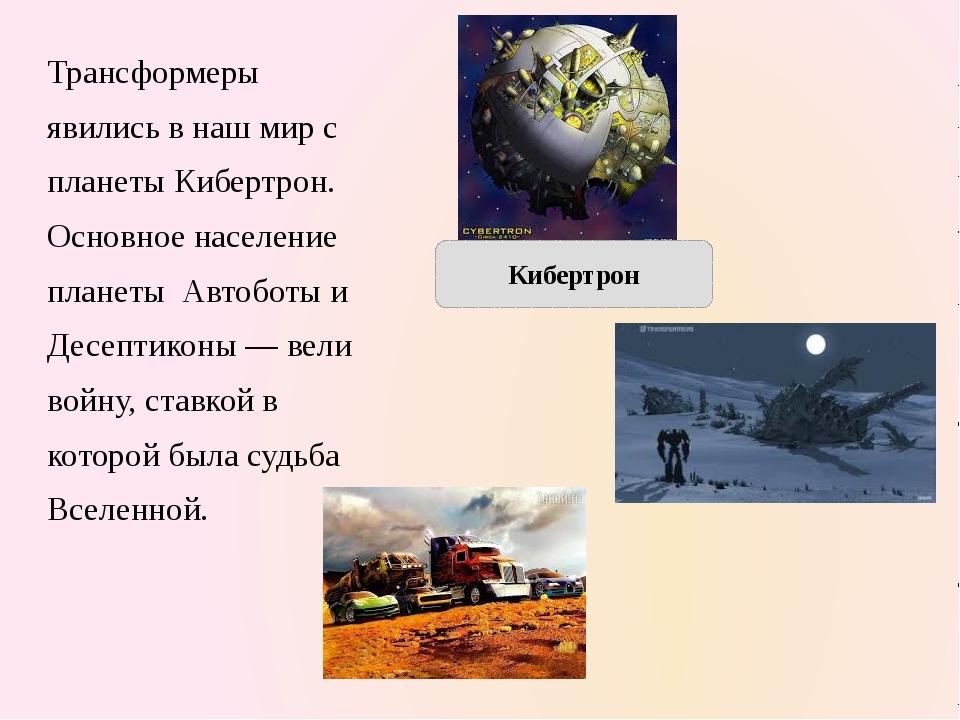 Трансформеры явились в наш мир с планеты Кибертрон. Основное население планет...