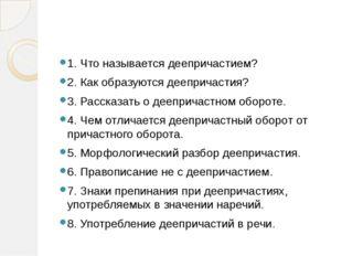 1. Что называется деепричастием? 2. Как образуются деепричастия? 3. Рассказа