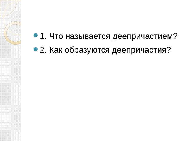1. Что называется деепричастием? 2. Как образуются деепричастия?