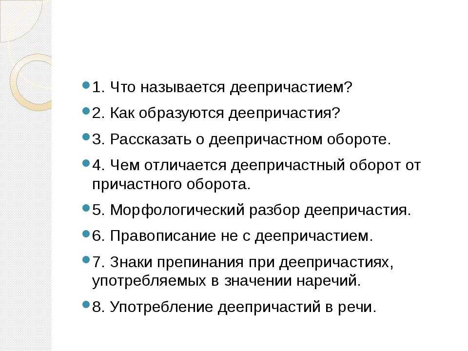 1. Что называется деепричастием? 2. Как образуются деепричастия? 3. Рассказа...