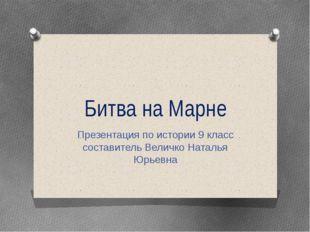 Битва на Марне Презентация по истории 9 класс составитель Величко Наталья Юрь