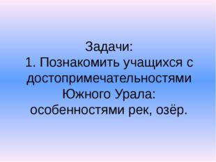 Задачи: 1. Познакомить учащихся с достопримечательностями Южного Урала: особе
