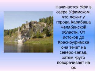 Начинается Уфа в озере Уфимском, что лежит у города Карабаша Челябинской обла