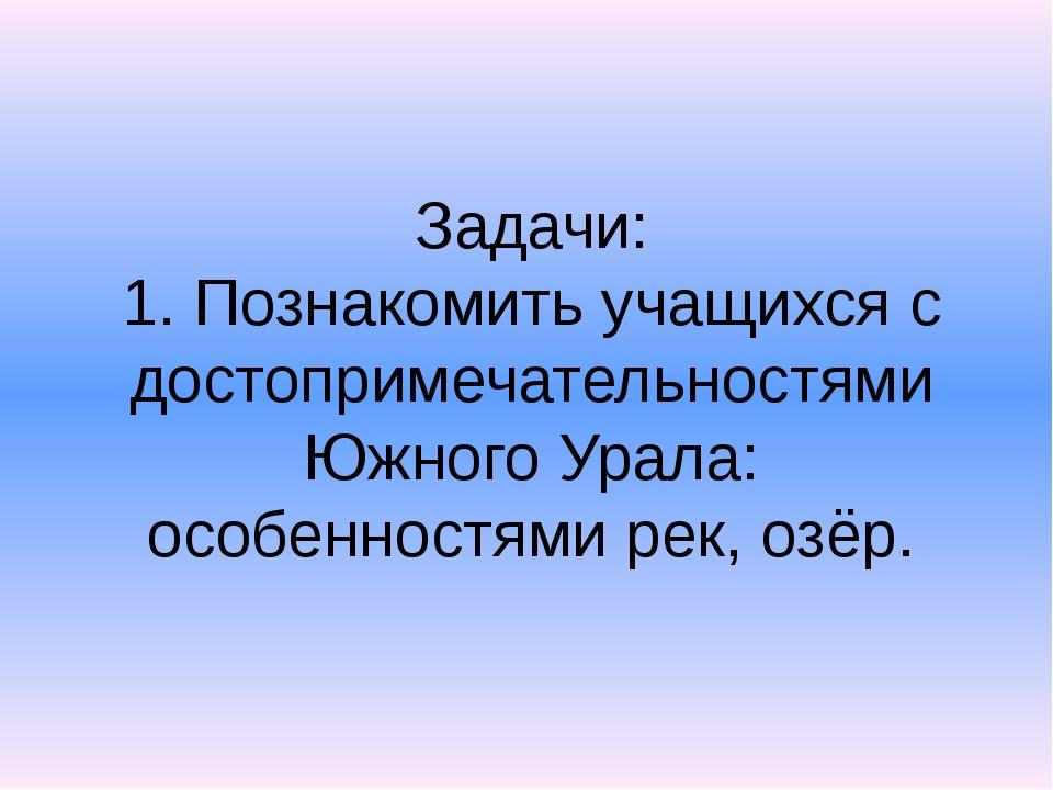 Задачи: 1. Познакомить учащихся с достопримечательностями Южного Урала: особе...