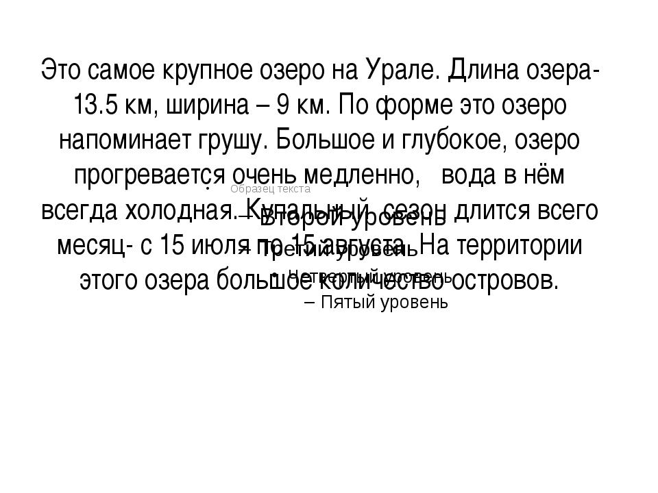 Это самое крупное озеро на Урале. Длина озера-13.5 км, ширина – 9 км. По форм...