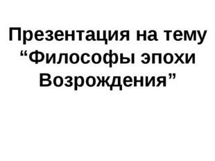 """Презентация на тему """"Философы эпохи Возрождения"""""""