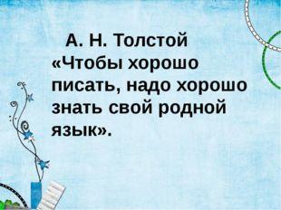 А. Н. Толстой «Чтобы хорошо писать, надо хорошо знать свой родной язык».