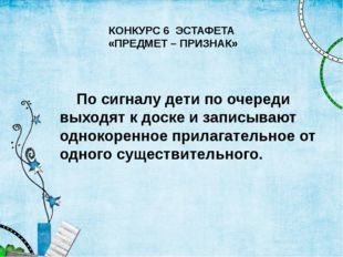 КОНКУРС 6 ЭСТАФЕТА «ПРЕДМЕТ – ПРИЗНАК» По сигналу дети по очереди выходят к д