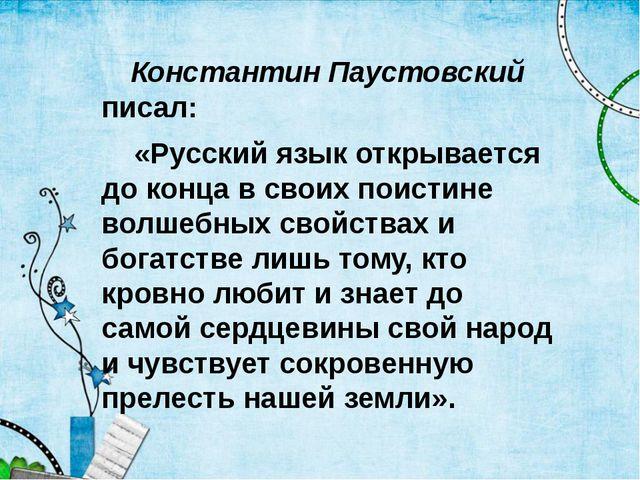 Константин Паустовский писал: «Русский язык открывается до конца в своих пои...