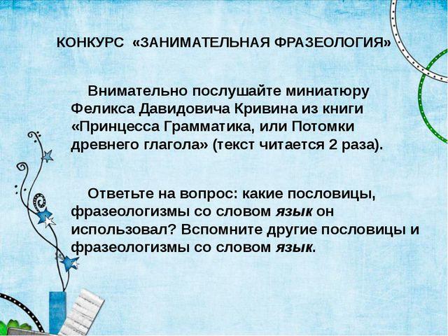КОНКУРС «ЗАНИМАТЕЛЬНАЯ ФРАЗЕОЛОГИЯ» Внимательно послушайте миниатюру Феликса...