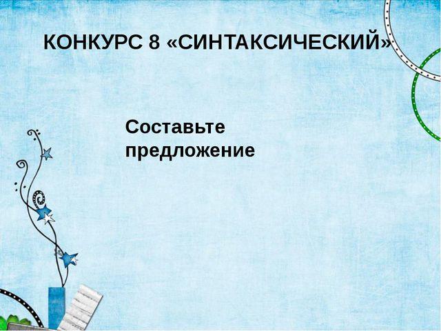 КОНКУРС 8 «СИНТАКСИЧЕСКИЙ» Составьте предложение