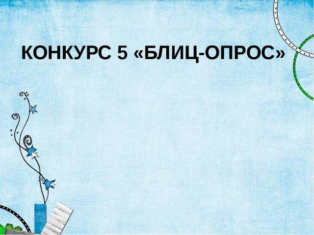 КОНКУРС 5 «БЛИЦ-ОПРОС»