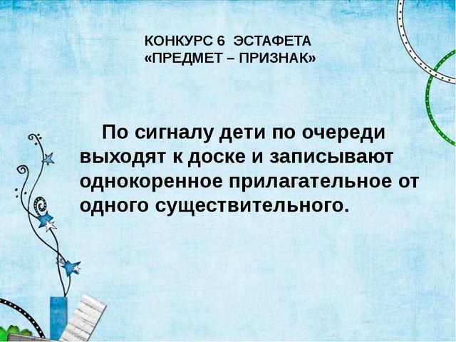 КОНКУРС 6 ЭСТАФЕТА «ПРЕДМЕТ – ПРИЗНАК» По сигналу дети по очереди выходят к д...