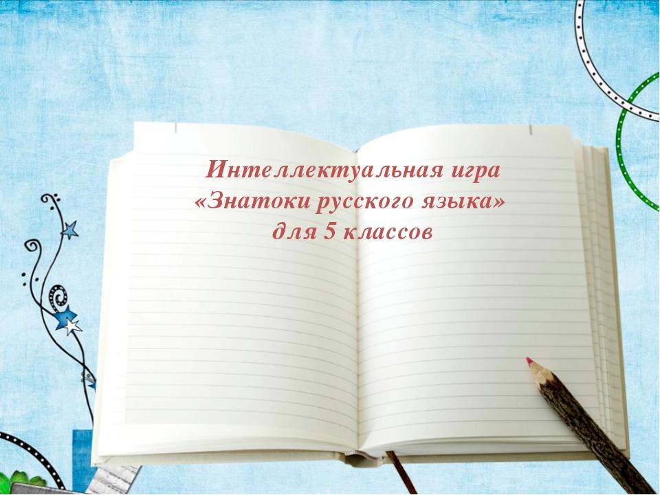 Интеллектуальная игра «Знатоки русского языка» для 5 классов