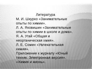 Литература М. И. Шкурко «Занимательные опыты по химии». Л. А. Яковишин «Зани