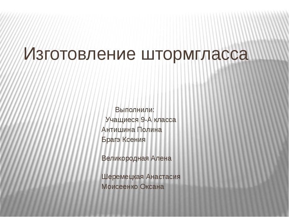 Изготовление штормгласса Выполнили: Учащиеся 9-А класса Антишина Полина Брагэ...