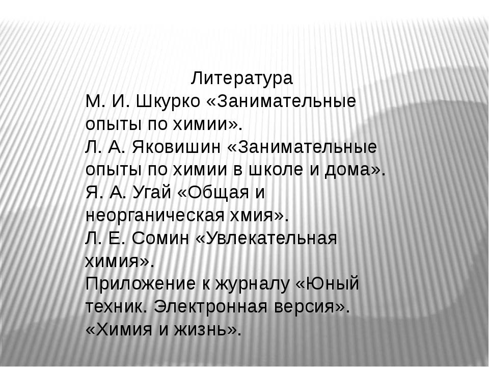 Литература М. И. Шкурко «Занимательные опыты по химии». Л. А. Яковишин «Зани...