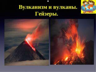 . Вулканизм и вулканы. Гейзеры.