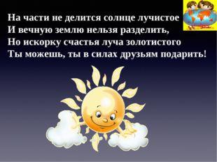 На части не делится солнце лучистое И вечную землю нельзя разделить, Но искор