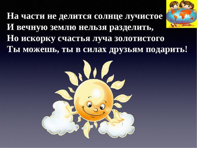 На части не делится солнце лучистое И вечную землю нельзя разделить, Но искор...