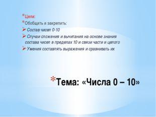 Тема: «Числа 0 – 10» Цели: Обобщить и закрепить: Состав чисел 0-10 Случаи сло