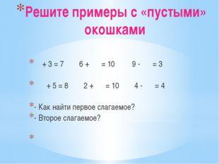 Решите примеры с «пустыми» окошками  + 3 = 7 6 +  = 10 9 -  = 3   + 5