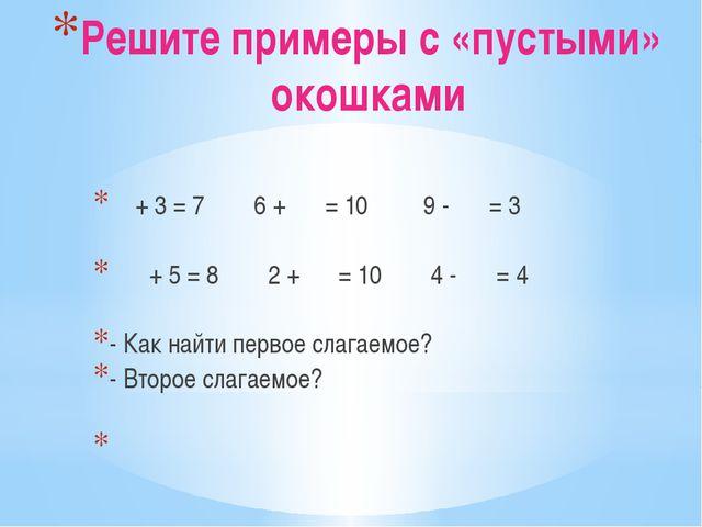 Решите примеры с «пустыми» окошками  + 3 = 7 6 +  = 10 9 -  = 3   + 5...