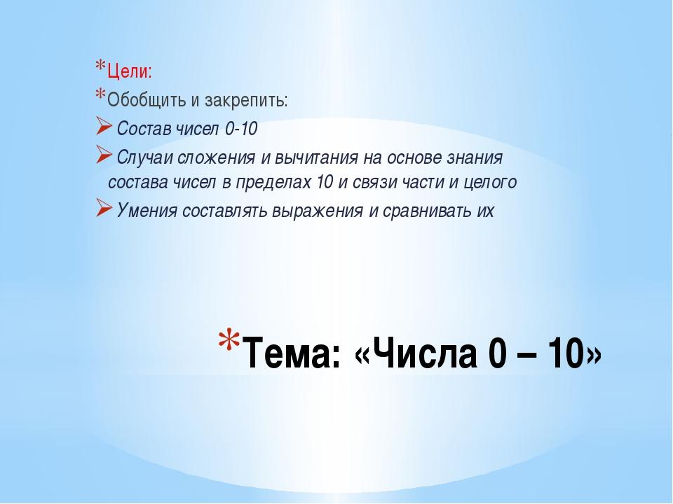 Тема: «Числа 0 – 10» Цели: Обобщить и закрепить: Состав чисел 0-10 Случаи сло...