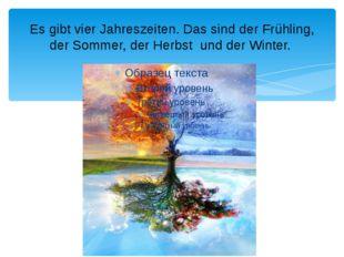 Es gibt vier Jahreszeiten. Das sind der Frühling, der Sommer, der Herbst und