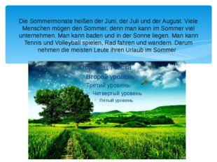 Die Sommermonate heißen der Juni, der Juli und der August. Viele Menschen mög