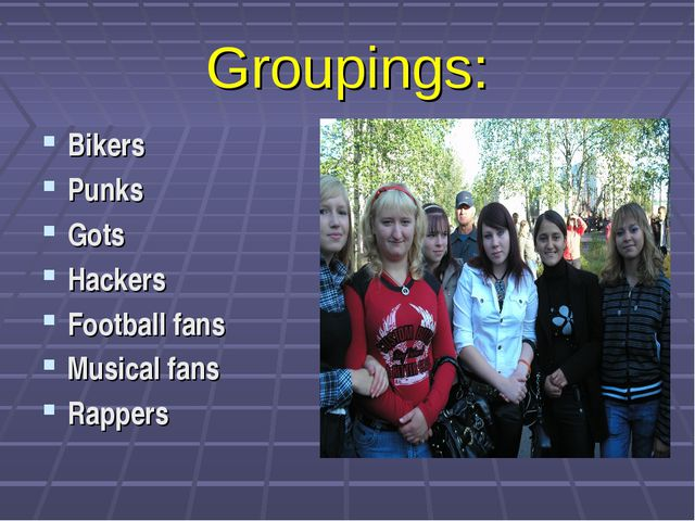 Groupings: Bikers Punks Gots Hackers Football fans Musical fans Rappers
