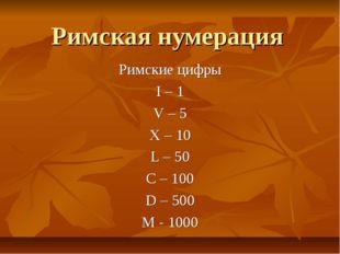 Римская нумерация Римские цифры I – 1 V – 5 X – 10 L – 50 C – 100 D – 500 M -
