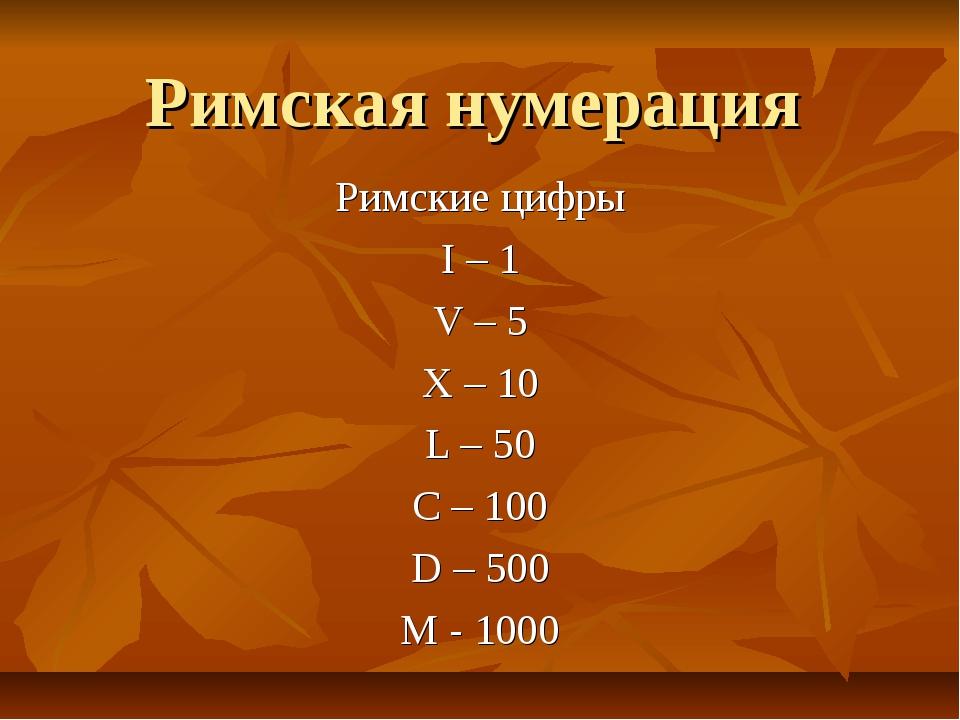 Римская нумерация Римские цифры I – 1 V – 5 X – 10 L – 50 C – 100 D – 500 M -...