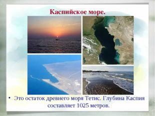 Каспийское море. Это остаток древнего моря Тетис. Глубина Каспия составляет 1