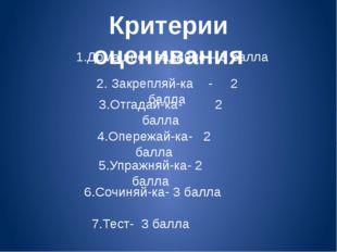 Критерии оценивания 1.Домашнее задание – 3 балла 2. Закрепляй-ка - 2 балла 3.