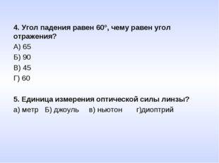4. Угол падения равен 60°, чему равен угол отражения? А) 65 Б) 90 В) 45 Г) 60