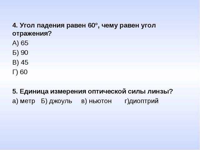 4. Угол падения равен 60°, чему равен угол отражения? А) 65 Б) 90 В) 45 Г) 60...