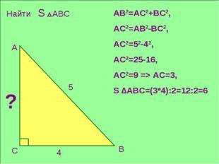 С В 4 А 5 ? АВ2=АС2+ВС2, АС2=АВ2-ВС2, АС2=52-42, АС2=25-16, АС2=9 => АС=3, S