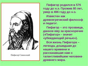 Пифагор родился в 576 году до н.э. Прожив 80 лет, умер в 496 году до н.э. Изв