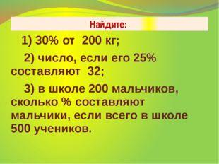 Найдите: 1) 30% от 200 кг; 2) число, если его 25% составляют 32; 3) в школе 2