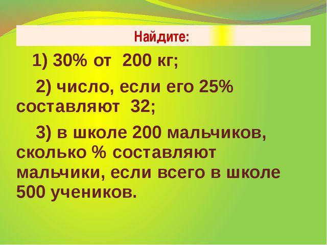 Найдите: 1) 30% от 200 кг; 2) число, если его 25% составляют 32; 3) в школе 2...