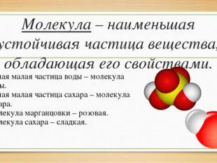 Молекула – наименьшая устойчивая частица вещества, обладающая его свойствами.
