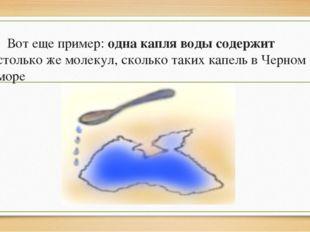 Вот еще пример: одна капля воды содержит столько же молекул, сколько таких к
