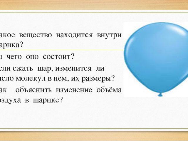 Какое вещество находится внутри шарика? Из чего оно состоит? Если сжать шар,...