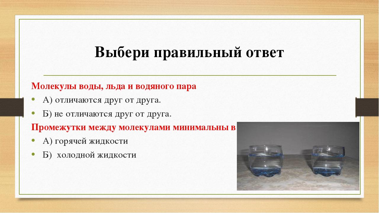 Выбери правильный ответ Молекулы воды, льда и водяного пара А) отличаются дру...